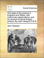 The state of the prisons in England and Wales, with preliminary observations, and an account of some foreign prisons. By John Howard, F.R.S.