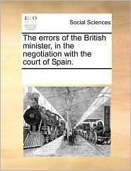 The Errors of the British Minister, in the Negotiation with the Court of Spain.