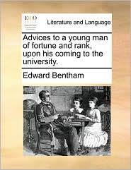 Advices to a young man of fortune and rank, upon his coming to the university. - Edward Bentham