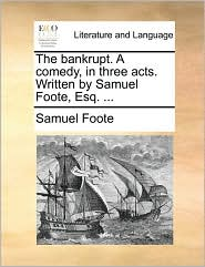 The bankrupt. A comedy, in three acts. Written by Samuel Foote, Esq. ... - Samuel Foote