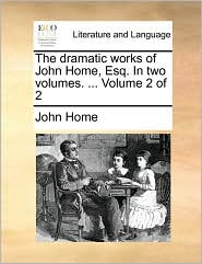 The dramatic works of John Home, Esq. In two volumes. ... Volume 2 of 2 - John Home