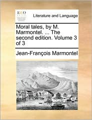Moral Tales, by M. Marmontel. ... the Second Edition. Volume 3 of 3 - Jean Francois Marmontel