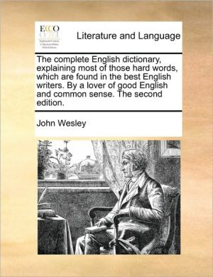 The complete English dictionary, explaining most of those hard words, which are found in the best English writers. By a lover of good English and common sense. The second edition. - John Wesley