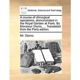 A course of chirurgical operations, demonstrated in the Royal Garden at Paris. By Monsieur Dionis, ... Translated from the Paris edition. - Mr. Dionis