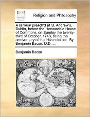 A sermon preach'd at St. Andrew's, Dublin, before the Honourable House of Commons, on Sunday the twenty-third of October, 1743, being the anniversary of the Irish rebellion. By Benjamin Bacon, D.D. ... - Benjamin Bacon