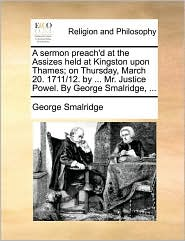 A sermon preach'd at the Assizes held at Kingston upon Thames; on Thursday, March 20. 1711/12. by ... Mr. Justice Powel. By George Smalridge, ... - George Smalridge