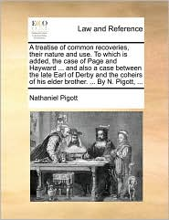 A treatise of common recoveries, their nature and use. To which is added, the case of Page and Hayward ... and also a case between the late Earl of Derby and the coheirs of his elder brother. ... By N. Pigott, ... - Nathaniel Pigott