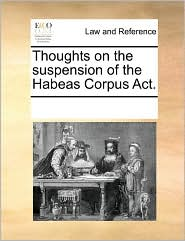 Thoughts on the suspension of the Habeas Corpus Act. - See Notes Multiple Contributors