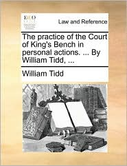 The practice of the Court of King's Bench in personal actions. ... By William Tidd, ... - William Tidd