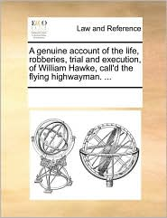 A genuine account of the life, robberies, trial and execution, of William Hawke, call'd the flying highwayman. ... - See Notes Multiple Contributors
