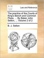 The practice of the Courts of King's Bench and Common Pleas. ... By Baker John Sellon, ... Volume 2 of 2 - B. J. Sellon