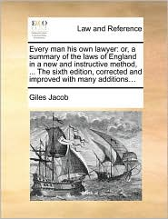 Every man his own lawyer: or, a summary of the laws of England in a new and instructive method, . The sixth edition, corrected and improved with many additions. - Giles Jacob