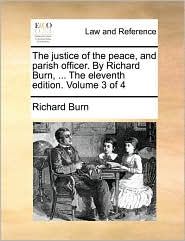 The justice of the peace, and parish officer. By Richard Burn, ... The eleventh edition. Volume 3 of 4 - Richard Burn