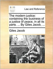 The modern justice: containing the business of a justice of peace, in all its parts. ... By Giles Jacob, ... - Giles Jacob