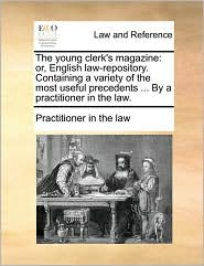 The young clerk's magazine: or, English law-repository. Containing a variety of the most useful precedents ... By a practitioner in the law. - Practitioner in the law