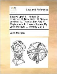 Essays upon I. The law of evidence. II. New trials. III. Special verdicts. IV. Trials at bar. And V. Repleaders. In three volumes. By John Morgan, ... Volume 2 of 3 - John Morgan