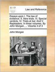 Essays upon I. The law of evidence. II. New trials. III. Special verdicts. IV. Trials at bar. And V. Repleaders. In three volumes. By John Morgan, ... Volume 3 of 3