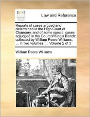 Reports of cases argued and determined in the High Court of Chancery, and of some special cases adjudged in the Court of King's Bench: collected by William Peere Williams, ... In two volumes. ... Volume 2 of 3 - William Peere Williams