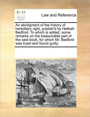 An abridgment of the history of hereditary right, publish'd by Helkiah Bedford. To which is added, some remarks on the treasonable part of the said book; for which Mr. Bedford was tryed and found guilty.