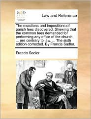 The exactions and impositions of parish fees discovered. Shewing that the common fees demanded for performing any office of the church, . are contrary to law. . The sixth edition corrected. By Francis Sadler. - Francis Sadler