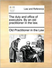 The duty and office of executors. By an old practitioner in the law. - Old Practitioner in the Law