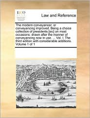 The modern conveyancer: or conveyancing improved. Being a choice collection of presidents [sic] on most occasions: drawn after the manner of conveyancing now in use. ... Vol. I. The third edition with considerable additions. Volume 1 of 1