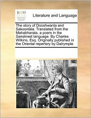 The story of Dooshwanta and Sakoontala. Translated from the Mahabharata, a poem in the Sanskreet language. By Charles Wilkins, Esq. Originally published in the Oriental repertory by Dalrymple. - See Notes Multiple Contributors