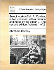 Select works of Mr. A. Cowley; in two volumes: with a preface and notes by the editor. . The second edition. Volume 1 of 2 - Abraham Cowley