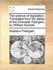 The science of legislation. Translated from the Italian of the Chevalier Filangieri, by William Kendall. - Gaetano Filangieri