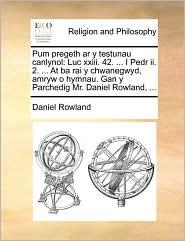 Pum pregeth ar y testunau canlynol: Luc xxiii. 42. ... I Pedr ii. 2. ... At ba rai y chwanegwyd, amryw o hymnau. Gan y Parchedig Mr. Daniel Rowland, ... - Daniel Rowland