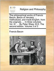The philosophical works of Francis Bacon, Baron of Verulam, . methodized, and made English, from the originals. . In three volumes. Vol. III. . By Peter Shaw, M.D. The second edition. Volume 3 of 3 - Francis Bacon