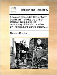 A sermon preach'd in Christ-church, Dublin, on Thursday the 23d of October, 1735. being the anniversary of the Irish rebellion. ... By Thomas, Lord Bishop of Derry. ... - Thomas Rundle