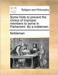 Some hints to prevent the choice of improper members to serve in Parliament. By a nobleman. - Nobleman