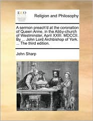 A sermon preach'd at the coronation of Queen Anne, in the Abby-church of Westminster, April XXIII. MDCCII. By ... John Lord Archbishop of York. ... The third edition. - John Sharp