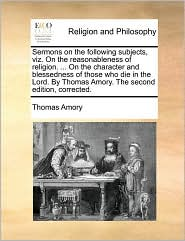 Sermons on the following subjects, viz. On the reasonableness of religion. ... On the character and blessedness of those who die in the Lord. By Thomas Amory. The second edition, corrected. - Thomas Amory