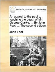 An appeal to the public, touching the death of Mr. George Clarke, ... By John Foot, ... The second edition. - John Foot
