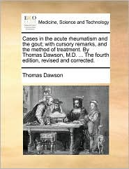 Cases in the acute rheumatism and the gout; with cursory remarks, and the method of treatment. By Thomas Dawson, M.D. ... The fourth edition, revised and corrected. - Thomas Dawson