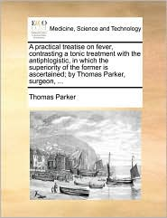 A practical treatise on fever, contrasting a tonic treatment with the antiphlogistic, in which the superiority of the former is ascertained; by Thomas Parker, surgeon, . - Thomas Parker