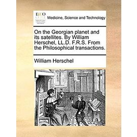 On the Georgian Planet and Its Satellites. by William Herschel, LL.D. F.R.S. from the Philosophical Transactions. - Herschel, William