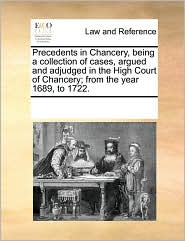 Precedents in Chancery, being a collection of cases, argued and adjudged in the High Court of Chancery; from the year 1689, to 1722. - See Notes Multiple Contributors