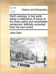 Dod's sayings, in two parts. being a collections of some of his most useful and remarkable sentences; faithfully extracted from his own works. - John Dod