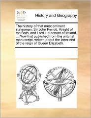 The history of that most eminent statesman, Sir John Perrott, Knight of the Bath, and Lord Lieutenant of Ireland. ... Now first published from the original manuscript, written about the latter end of the reign of Queen Elizabeth. - See Notes Multiple Contributors