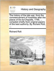 The history of the late war; from the commencement of hostilities after the peace of Aix-la-Chapelle, 1748, . compiled chiefly from original papers of the best authority. By Richard Rolt, . - Richard Rolt