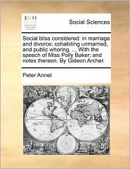 Social bliss considered: in marriage and divorce; cohabiting unmarried, and public whoring. ... With the speech of Miss Polly Baker; and notes thereon. By Gideon Archer. - Peter Annet