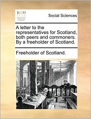 A letter to the representatives for Scotland, both peers and commoners. By a freeholder of Scotland. - Freeholder of Scotland.
