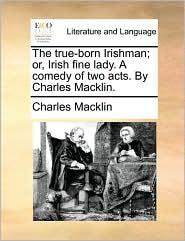 The true-born Irishman; or, Irish fine lady. A comedy of two acts. By Charles Macklin. - Charles Macklin