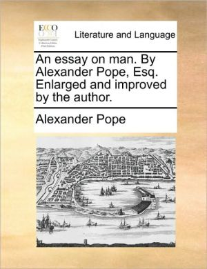 An essay on man. By Alexander Pope, Esq. Enlarged and improved by the author. - Alexander Pope