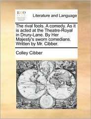 The rival fools. A comedy. As it is acted at the Theatre-Royal in Drury-Lane. By Her Majesty's sworn comedians. Written by Mr. Cibber. - Colley Cibber