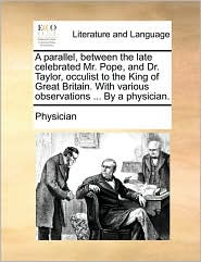 A parallel, between the late celebrated Mr. Pope, and Dr. Taylor, occulist to the King of Great Britain. With various observations ... By a physician. - Physician