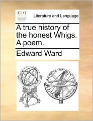 A true history of the honest Whigs. A poem. - Edward Ward